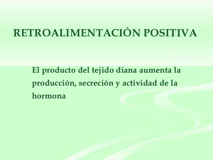 <ul><ul><li>El producto del tejido diana aumenta la  producción, secreción y actividad de la hormona </li></ul></ul>RETROA...
