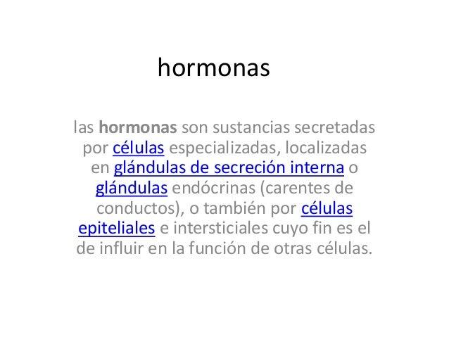 hormonas las hormonas son sustancias secretadas por células especializadas, localizadas en glándulas de secreción interna ...