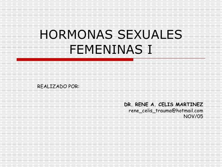HORMONAS SEXUALES FEMENINAS I REALIZADO POR:  DR. RENE A. CELIS MARTINEZ [email_address] NOV/05