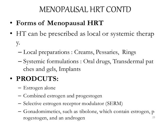 MENOPAUSAL HRT CONTD • Forms of Menopausal HRT • HT can be prescribed as local or systemic therap y. – Local preparations ...
