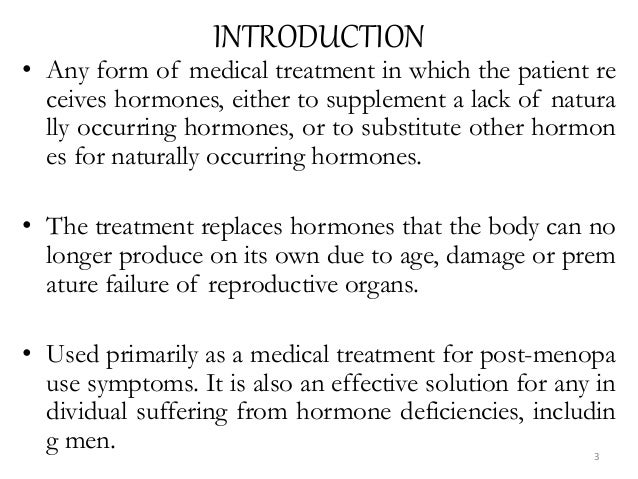 INTRODUCTION • Any form of medical treatment in which the patient re ceives hormones, either to supplement a lack of natur...