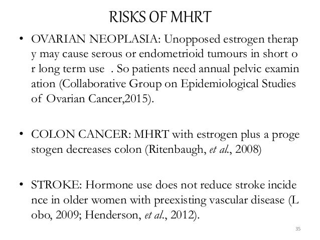 RISKS OF MHRT • OVARIAN NEOPLASIA: Unopposed estrogen therap y may cause serous or endometrioid tumours in short o r long ...