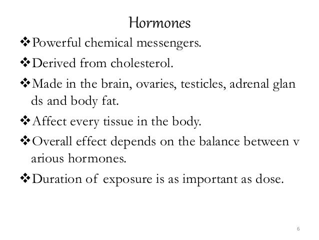 Hormones Powerful chemical messengers. Derived from cholesterol. Made in the brain, ovaries, testicles, adrenal glan ds...