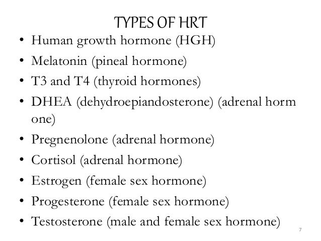 TYPES OF HRT • Human growth hormone (HGH) • Melatonin (pineal hormone) • T3 and T4 (thyroid hormones) • DHEA (dehydroepian...