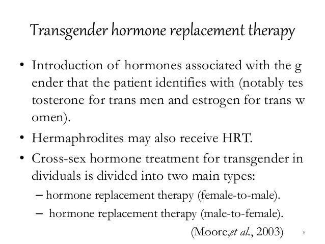 Transgender hormone replacement therapy • Introduction of hormones associated with the g ender that the patient identifies...