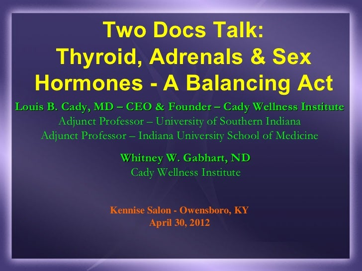 Two Docs Talk:    Thyroid, Adrenals & Sex   Hormones - A Balancing ActLouis B. Cady, MD – CEO & Founder – Cady Wellness In...