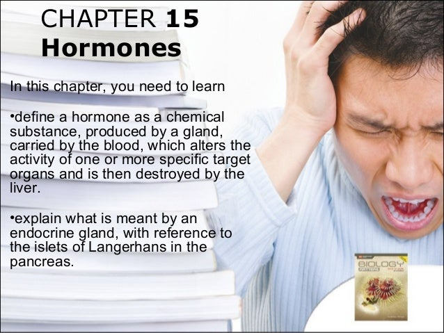 CHAPTER 15 Hormones In this chapter, you need to learn •define a hormone as a chemical substance, produced by a gland, car...