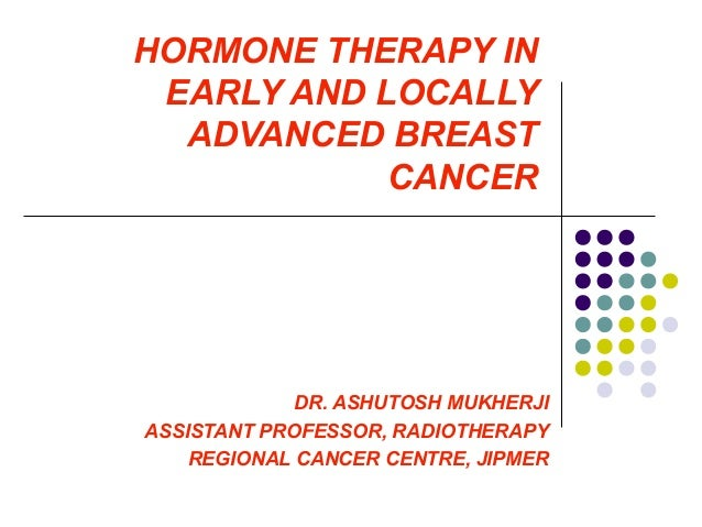 HORMONE THERAPY INEARLY AND LOCALLYADVANCED BREASTCANCERDR. ASHUTOSH MUKHERJIASSISTANT PROFESSOR, RADIOTHERAPYREGIONAL CAN...