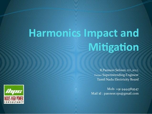 Harmonics Impact and Mitigation R.Panneer Selvam, B.E.,M.I.E, Former Superintending Engineer Tamil Nadu Electricity Board ...