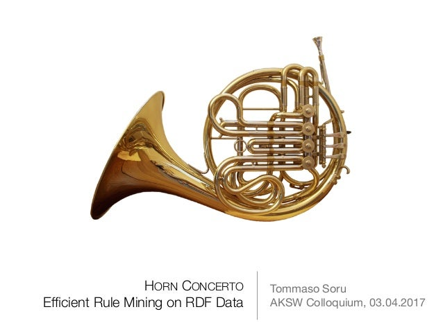 HORN CONCERTO Efficient Rule Mining on RDF Data Tommaso Soru  AKSW Colloquium, 03.04.2017