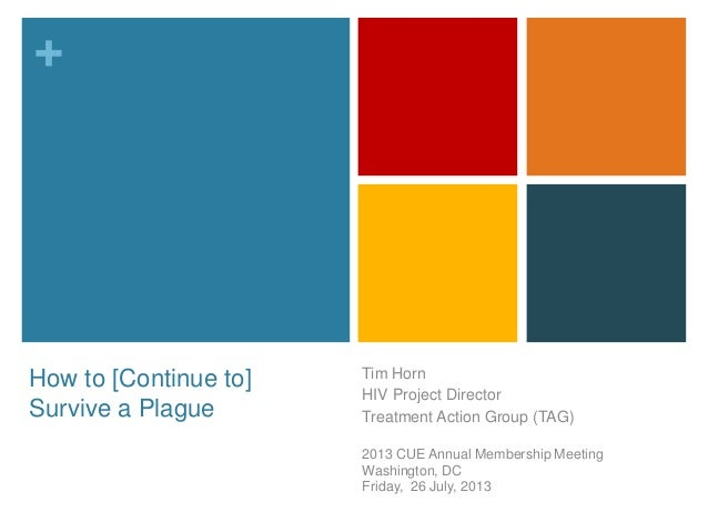 + How to [Continue to] Survive a Plague Tim Horn HIV Project Director Treatment Action Group (TAG) 2013 CUE Annual Members...
