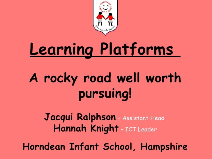 Learning Platforms  A rocky road well worth pursuing! Jacqui Ralphson   – Assistant Head  Hannah Knight   – ICT Leader Hor...
