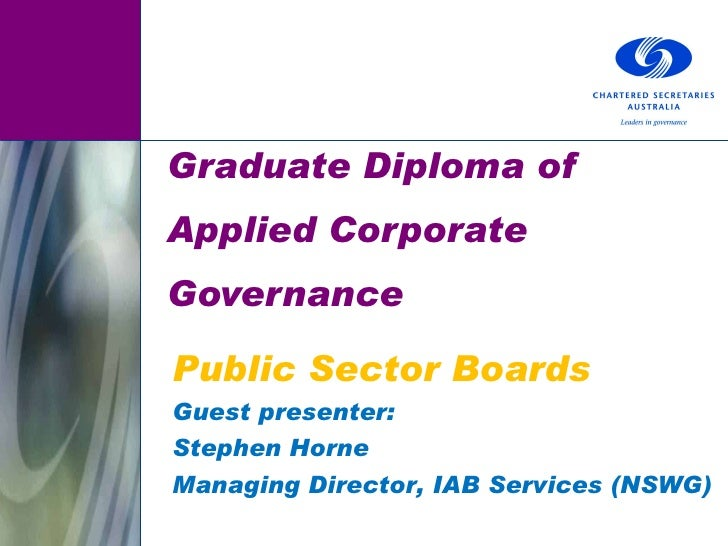 Graduate Diploma of Applied Corporate Governance Public Sector Boards Guest presenter: Stephen Horne Managing Director, IA...
