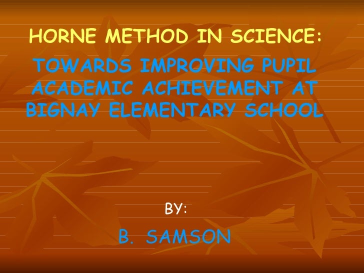 HORNE METHOD IN SCIENCE: TOWARDS IMPROVING PUPIL ACADEMIC ACHIEVEMENT AT BIGNAY ELEMENTARY SCHOOL BY: B.  SAMSON