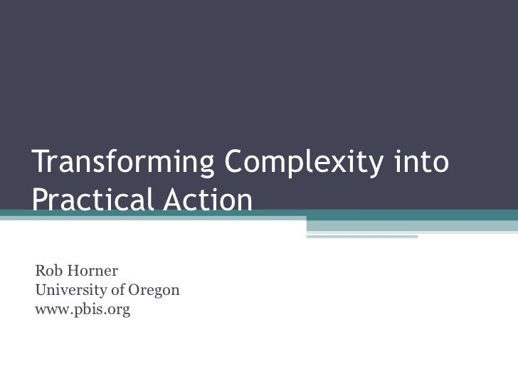 Transforming Complexity into Practical Action Rob Horner University of Oregon www.pbis.org