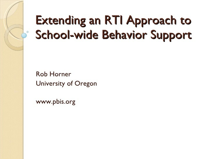 Extending an RTI Approach to School-wide Behavior Support Rob Horner University of Oregon www.pbis.org