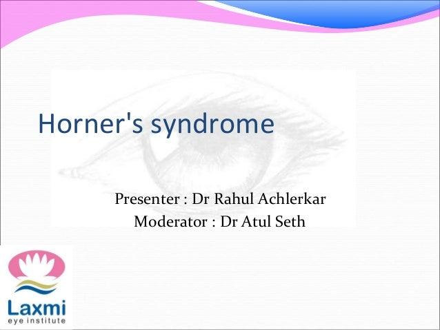 Horner's syndrome Presenter : Dr Rahul Achlerkar Moderator : Dr Atul Seth
