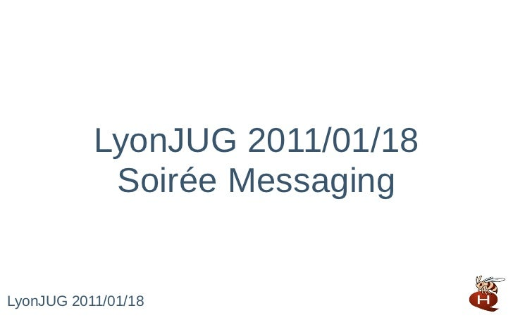LyonJUG 2011/01/18            Soirée MessagingLyonJUG 2011/01/18