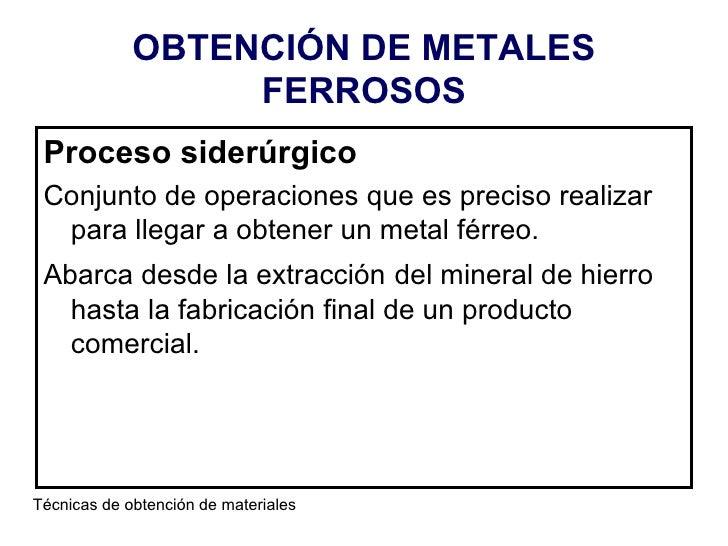 OBTENCIÓN DE METALES FERROSOS <ul><li>Proceso siderúrgico </li></ul><ul><li>Conjunto de operaciones que es preciso realiza...