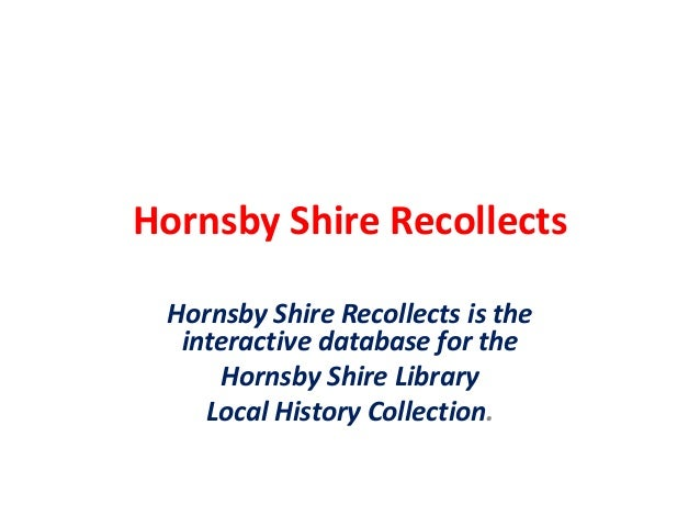 Hornsby Shire Recollects Hornsby Shire Recollects is the interactive database for the Hornsby Shire Library Local History ...