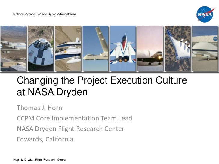 National Aeronautics and Space Administration  Changing the Project Execution Culture  at NASA Dryden  Thomas J. Horn  CCP...