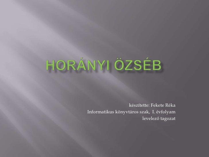 Horányi Özséb<br />készítette: Fekete Réka<br />Informatikus könyvtáros szak,  I. évfolyam<br /> levelező tagozat<br />