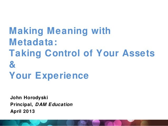 Making Meaning withMetadata:Taking Control of Your Assets&Your ExperienceJohn HorodyskiPrincipal, DAM EducationApril 2013