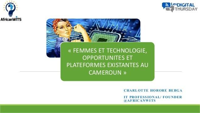CHARLOTTE HORORE BEBGA IT PROFESSIONAL/ FOUNDER @AFRICANWITS « FEMMES ET TECHNOLOGIE, OPPORTUNITES ET PLATEFORMES EXISTANT...