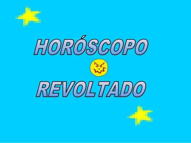 Comece o dia lendo seu horóscopo revoltado.Clique sobre seu signo para saber um pouco sobre você...