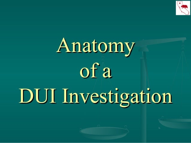 AnatomyAnatomy of aof a DUI InvestigationDUI Investigation