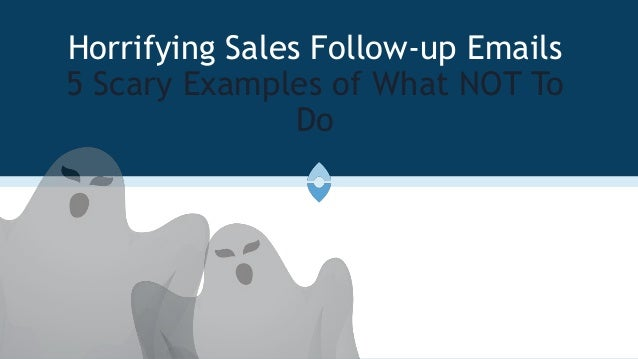 Horrifying Sales Follow-up Emails 5 Scary Examples of What NOT To Do