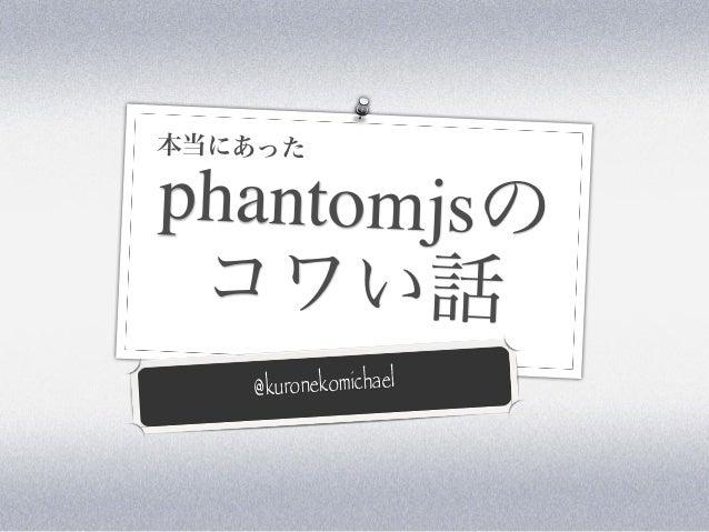 phantomjsの コワい話 @kuronekomichael 本当にあった