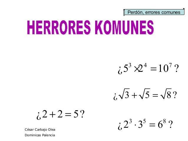 ?632¿ 853 =⋅ ?522¿ =+ Perdón, errores comunes ¿ 3 5 8 ?+ = 3 4 7 ¿5 2 10 ?× = César Carbajo Olea Dominicas Palencia