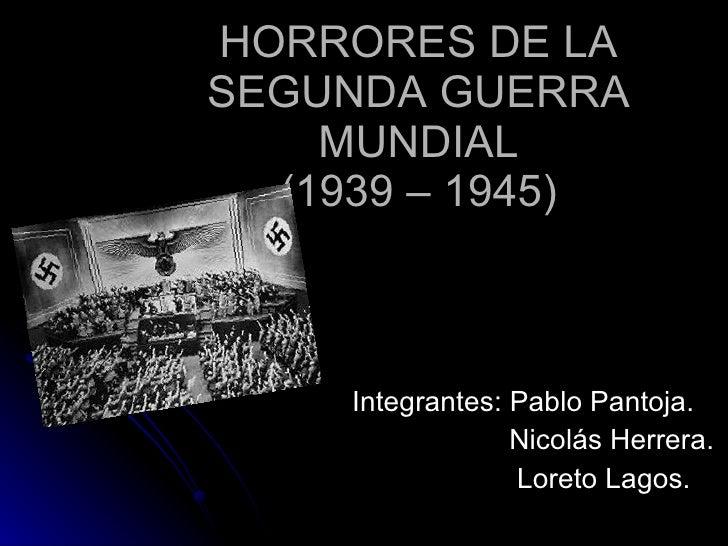 HORRORES DE LA SEGUNDA GUERRA MUNDIAL (1939 – 1945) Integrantes: Pablo Pantoja.   Nicolás Herrera.     Loreto Lagos .