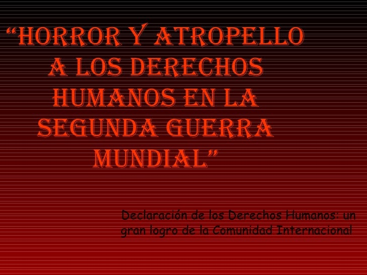 """"""" HORROR Y ATROPELLO A LOS DERECHOS HUMANOS EN LA SEGUNDA GUERRA MUNDIAL"""" Declaración de los Derechos Humanos: un gran log..."""