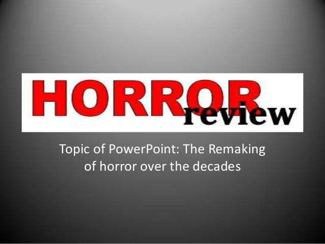 Topic of PowerPoint: The Remaking of horror over the decades