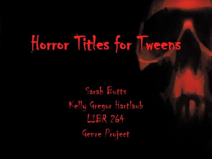 Horror Titles for Tweens<br />Sarah Butts<br />Kelly GregorHartlaub<br />LIBR 264<br />Genre Project<br />