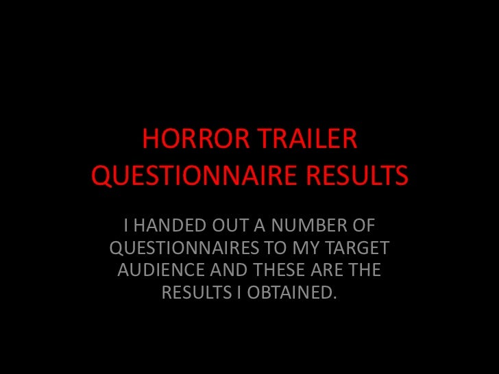 HORROR TRAILERQUESTIONNAIRE RESULTS  I HANDED OUT A NUMBER OF QUESTIONNAIRES TO MY TARGET  AUDIENCE AND THESE ARE THE     ...