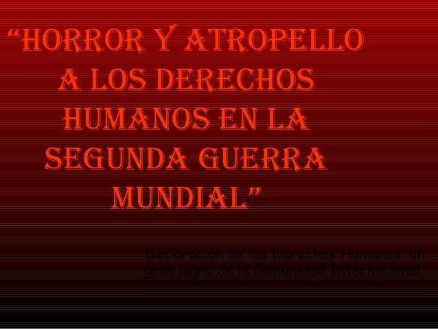 """""""HORROR Y ATROPELLO A LOS DERECHOS HUMANOS EN LA SEGUNDA GUERRA MUNDIAL"""" Declaración de los Derechos Humanos: un gran logr..."""