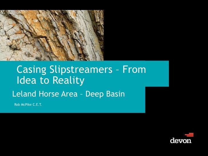 Casing Slipstreamers – From Idea to Reality <ul><li>Leland Horse Area – Deep Basin </li></ul><ul><li>Rob McPike C.E.T. </l...