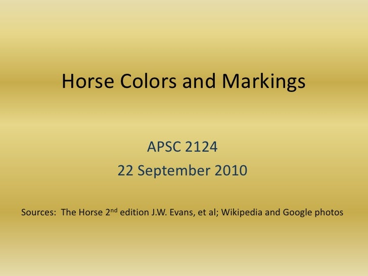 Horse Colors and Markings<br />APSC 2124<br />22 September 2010<br />Sources:  The Horse 2nd edition J.W. Evans, et al; Wi...