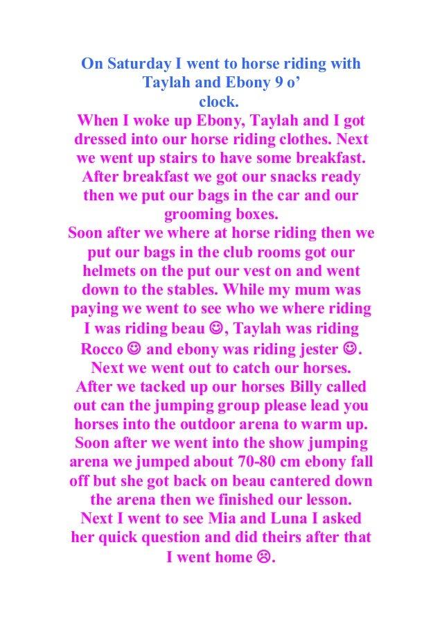 On Saturday I went to horse riding with           Taylah and Ebony 9 o'                   clock. When I woke up Ebony, Tay...
