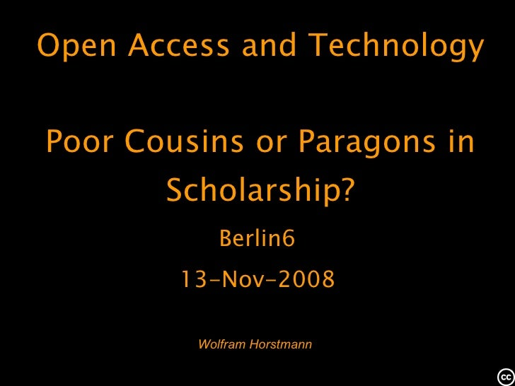 Wolfram Horstmann Open Access and Technology Poor Cousins or Paragons in Scholarship? Berlin6 13-Nov-2008