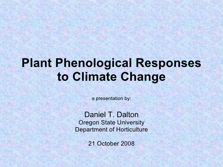 Plant Phenological Responses to Climate Change a presentation by: Daniel T. Dalton Oregon State University Department of H...
