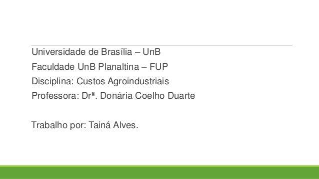 Universidade de Brasília – UnB Faculdade UnB Planaltina – FUP Disciplina: Custos Agroindustriais Professora: Drª. Donária ...
