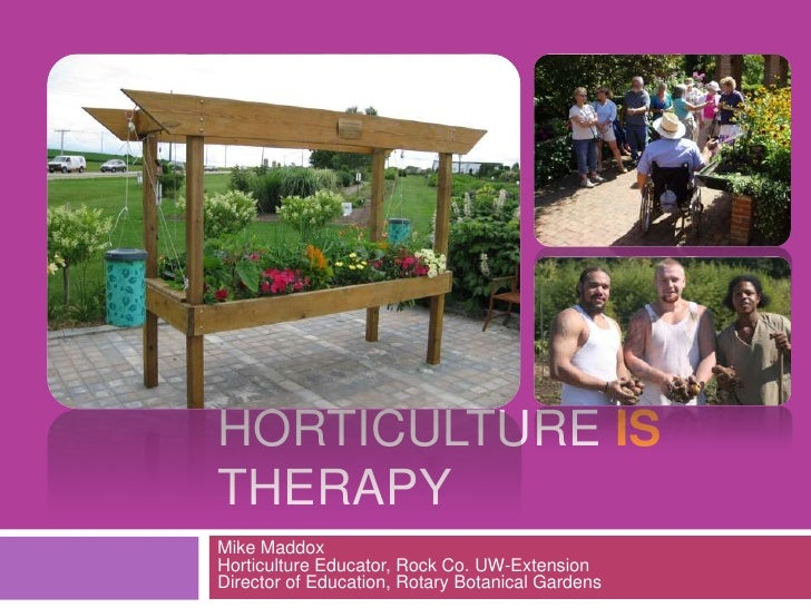 Horticulture is Therapy<br />Mike MaddoxHorticulture Educator, Rock Co. UW-ExtensionDirector of Education, Rotary Botanica...