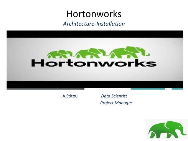Hortonworks Architecture-Installation A.Stitou Data Scientist Project Manager