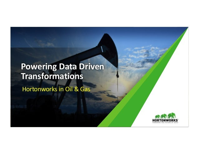 1 ©	Hortonworks	Inc.	2011	– 2016.	All	Rights	Reserved Powering	Data	Driven	 Transformations Hortonworks	in	Oil	&	Gas