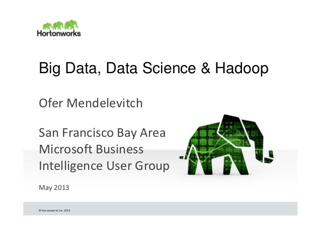 © Hortonworks Inc. 2013Big Data, Data Science & HadoopOfer MendelevitchSan Francisco Bay AreaMicrosoft BusinessIntelligenc...