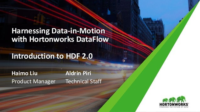 Harnessing Data-in-Motion with Hortonworks DataFlow Introduction to HDF 2.0 Haimo Liu Product Manager Aldrin Piri Technica...